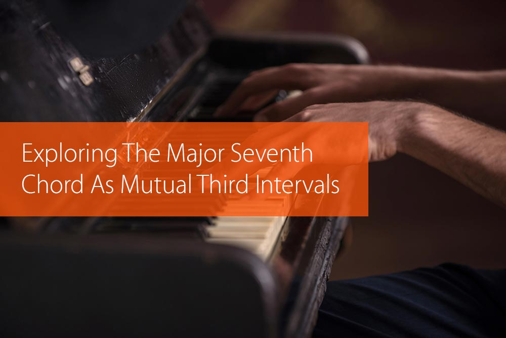 Post image for Exploring The Major Seventh Chord As Mutual Third Intervals