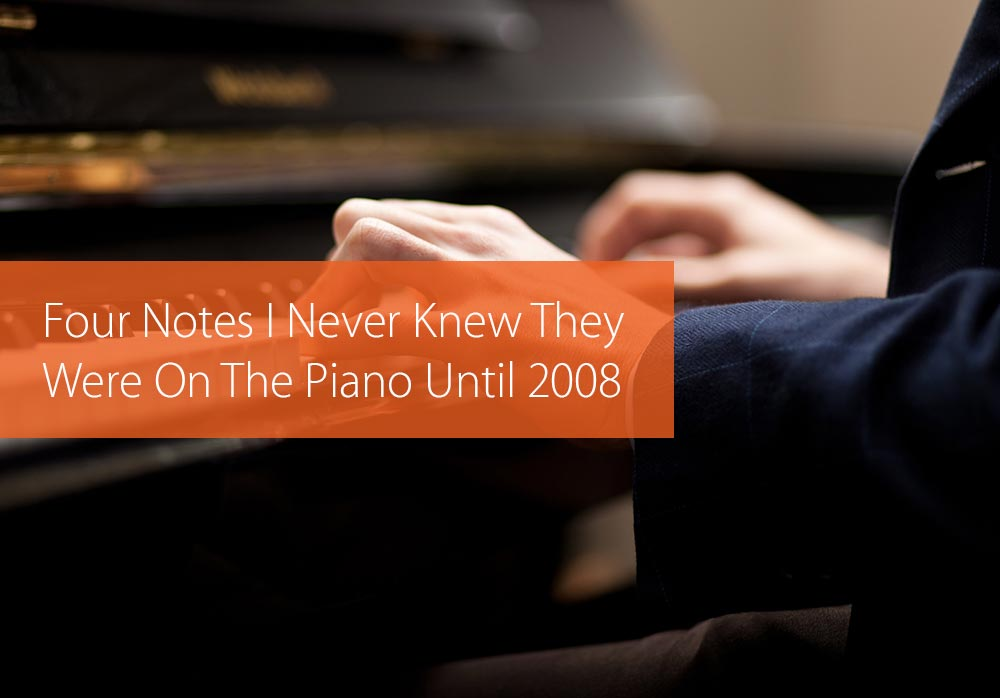 Post image for Four Notes I Never Knew They Were On The Piano Until 2008
