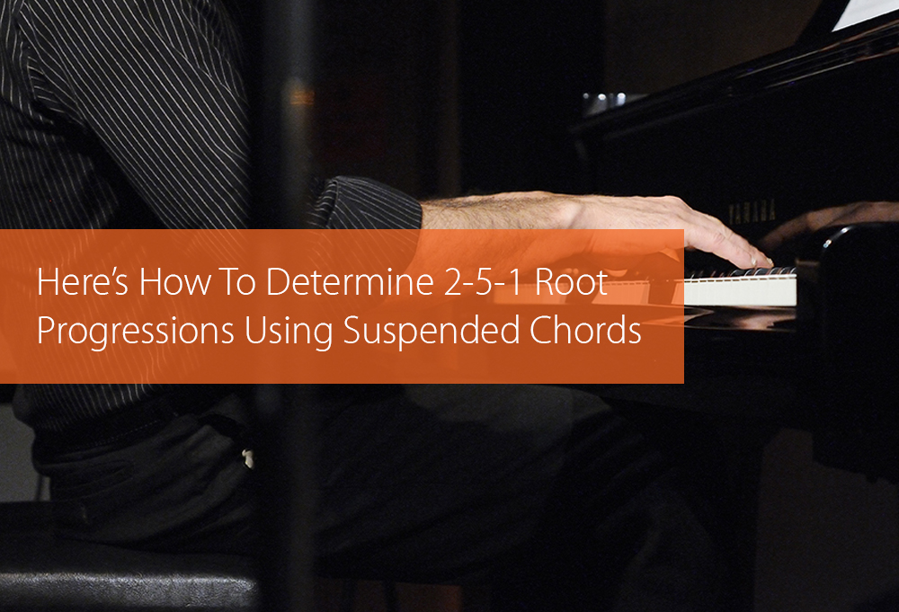 Post image for Here's How To Determine 2-5-1 Root Progressions Using Suspended Chords