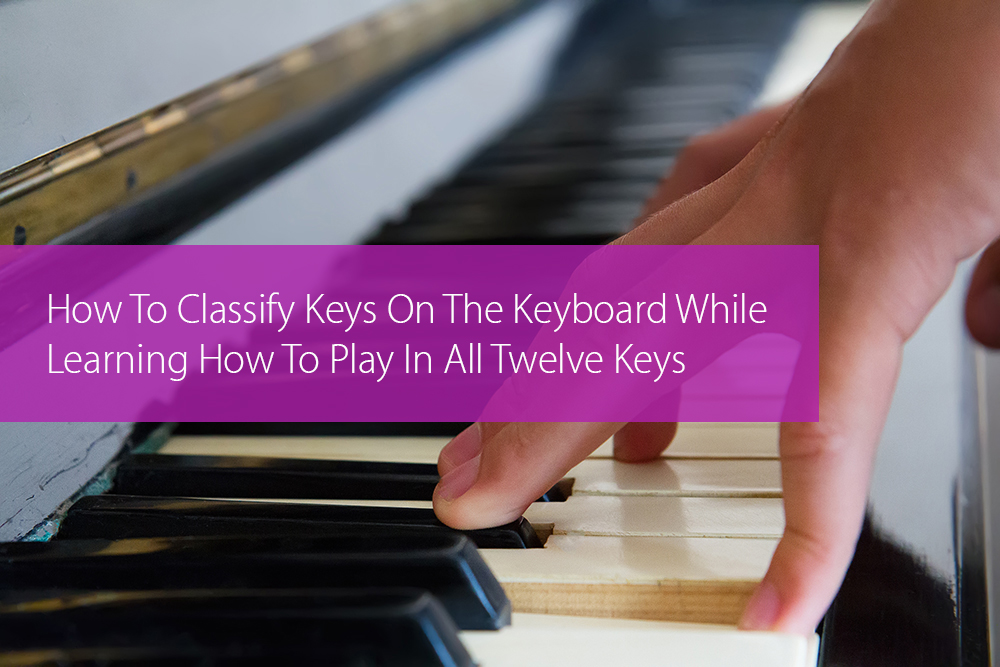 Post image for How To Classify Keys On The Keyboard While Learning How To Play In All Twelve Keys