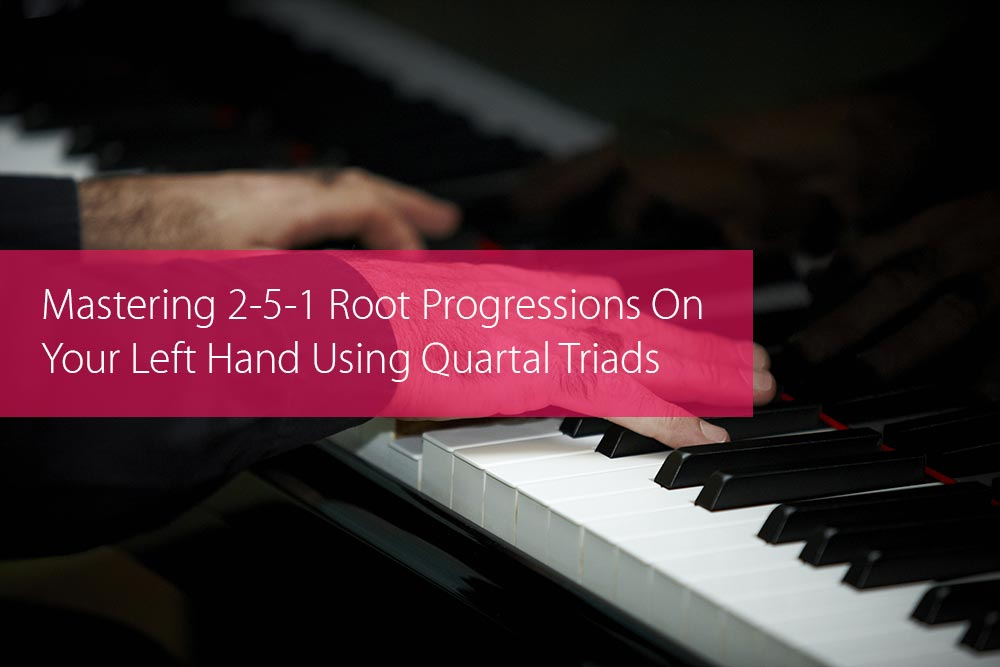 Thumbnail image for Mastering 2-5-1 Root Progressions On Your Left Hand Using Quartal Triads
