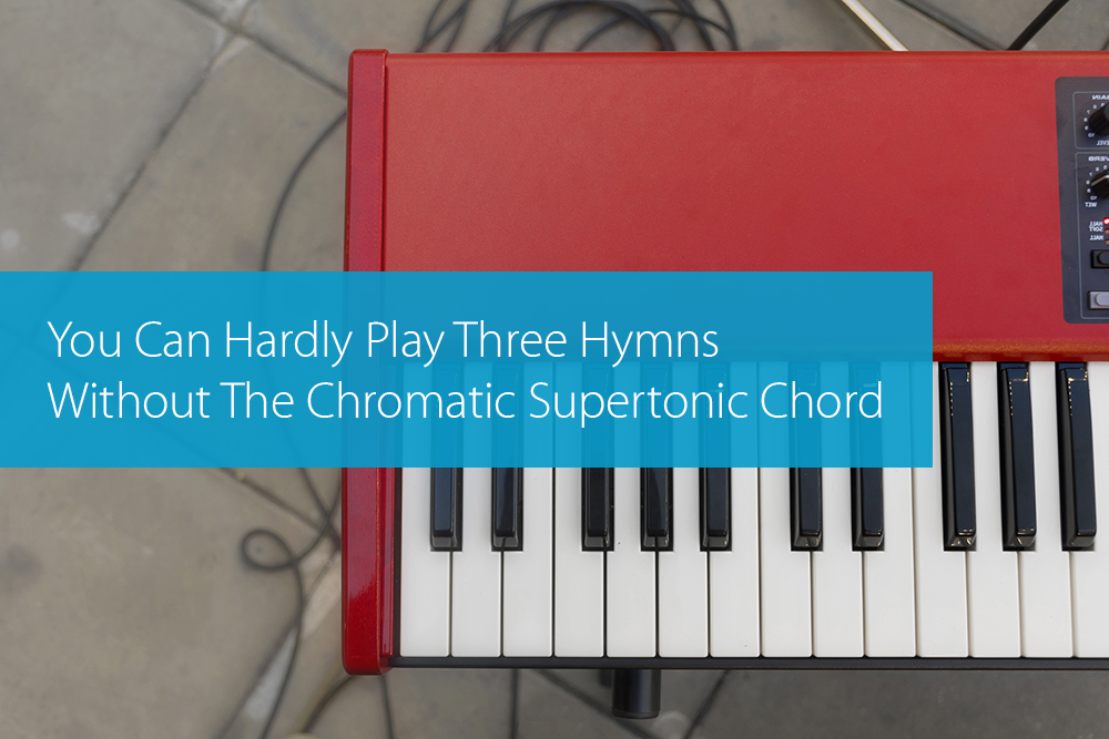 Post image for You Can Hardly Play Three Hymns Without The Chromatic Supertonic Chord