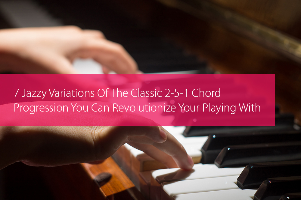 Post image for 7 Jazzy Variations Of The Classic 2-5-1 Chord Progression You Can Revolutionize Your Playing With