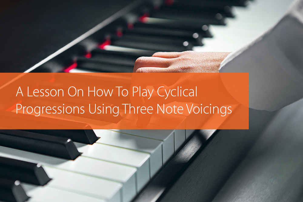 Thumbnail image for A Lesson On How To Play Cyclical Progressions Using Three Note Voicings