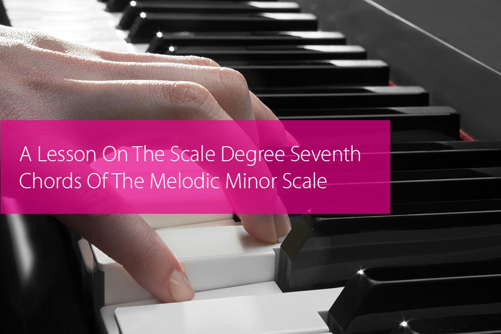 Thumbnail image for A Lesson On The Scale Degree Seventh Chords Of The Melodic Minor Scale