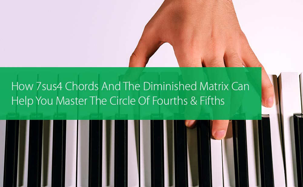 Thumbnail image for How 7sus4 Chords And The Diminished Matrix Can Help You Master The Circle Of Fourths And Fifths