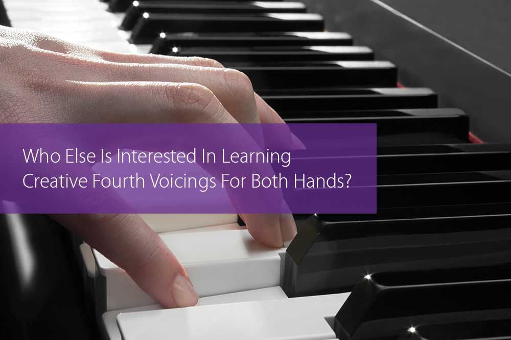 Thumbnail image for Who Else Is Interested In Learning Creative Fourth Voicings For Both Hands?