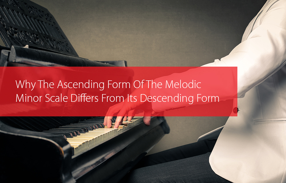 Post image for Why The Ascending Form Of The Melodic Minor Scale Differs From Its Descending Form