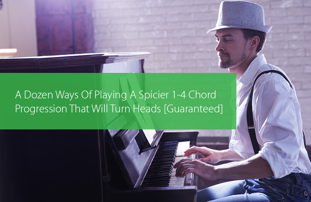Post image for A Dozen Ways Of Playing A Spicier 1-4 Chord Progression That Will Turn Heads [Guaranteed]