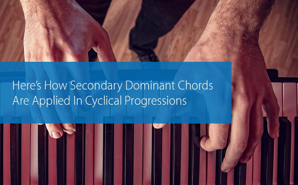 Post image for Here's How Secondary Dominant Chords Are Applied In Cyclical Progressions
