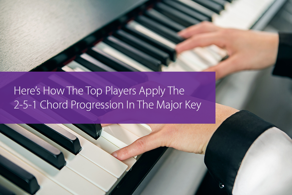 Post image for Here's How The Top Players Apply The 2-5-1 Chord Progression In The Major Key
