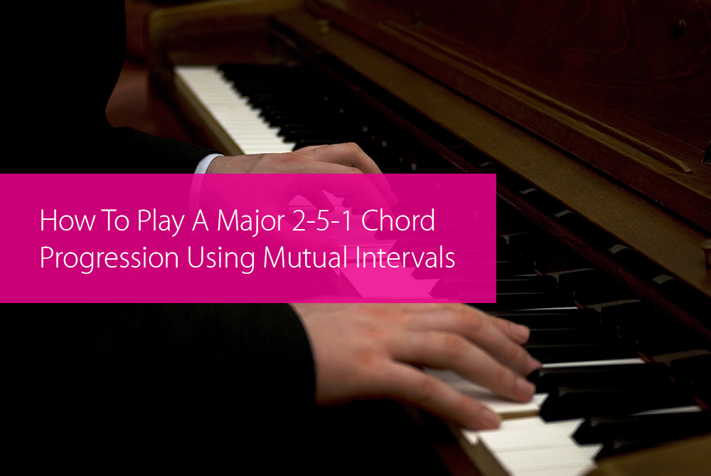 Post image for How To Play A Major 2-5-1 Chord Progression Using Mutual Intervals
