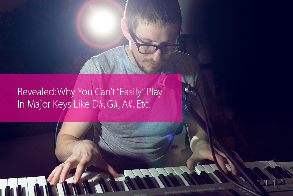 "Thumbnail image for Revealed: Why You Can't ""Easily"" Play In Major Keys Like D#, G#, A#, And So On."