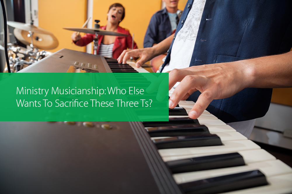 Thumbnail image for Ministry Musicianship: Who Else Wants To Sacrifice These Three Ts?