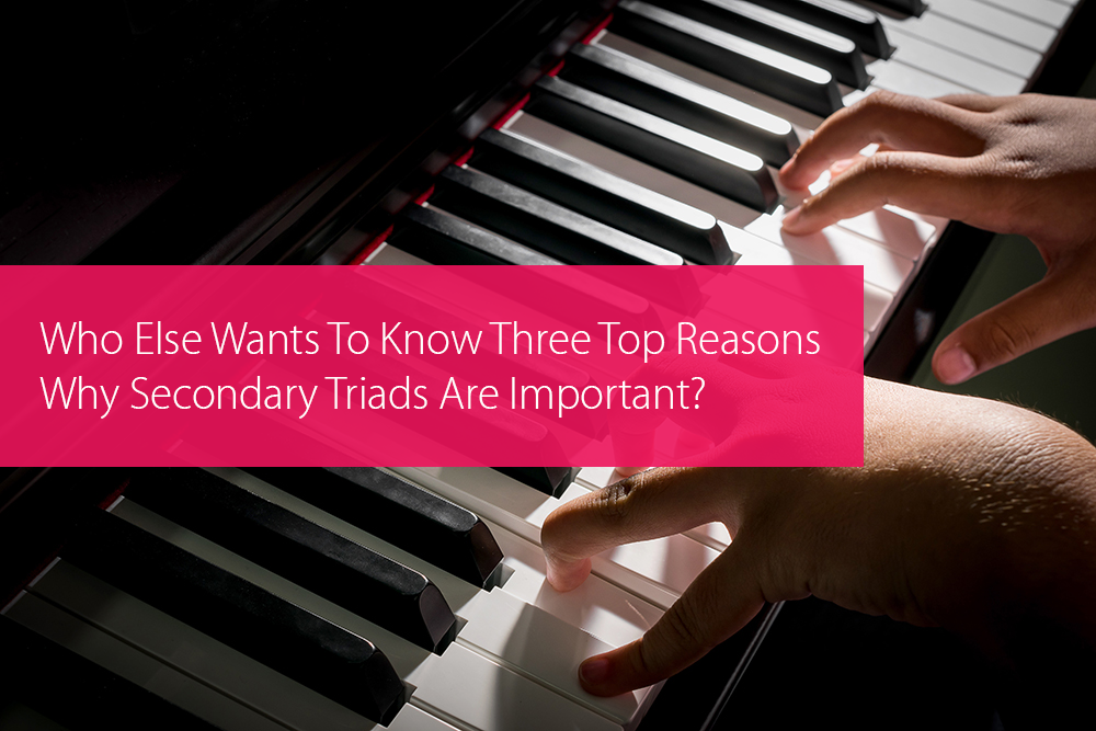 Thumbnail image for Who Else Wants To Know Three Top Reasons Why Secondary Triads Are Important?
