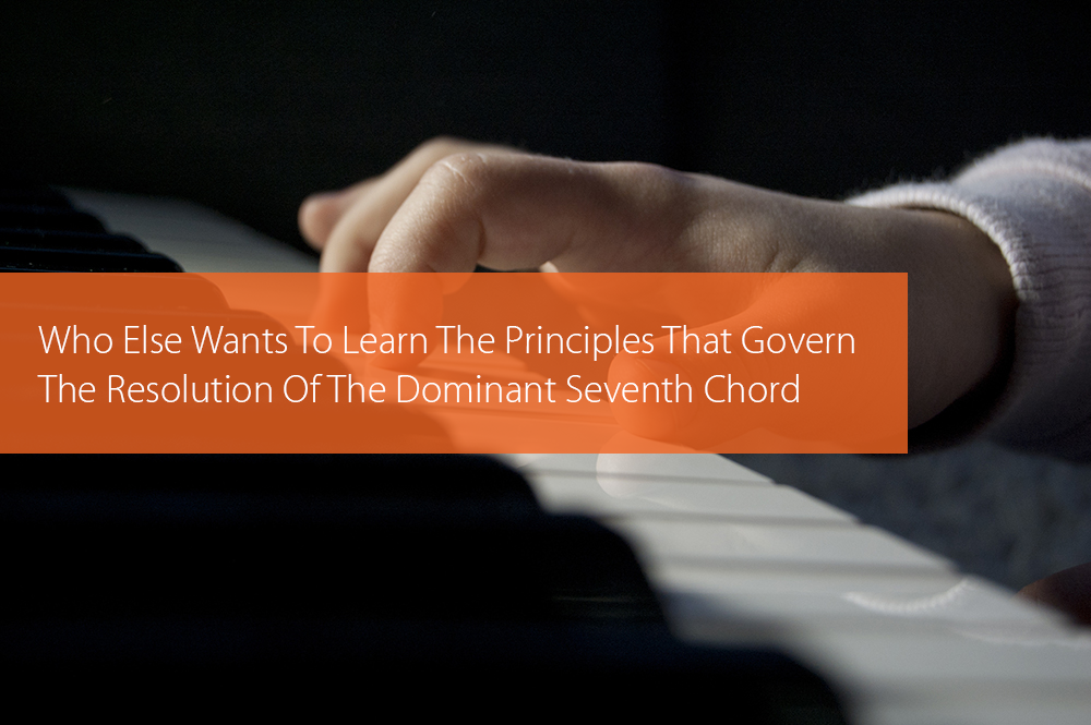 Thumbnail image for Who Else Wants To Learn The Principles That Govern The Resolution Of The Dominant Seventh Chord