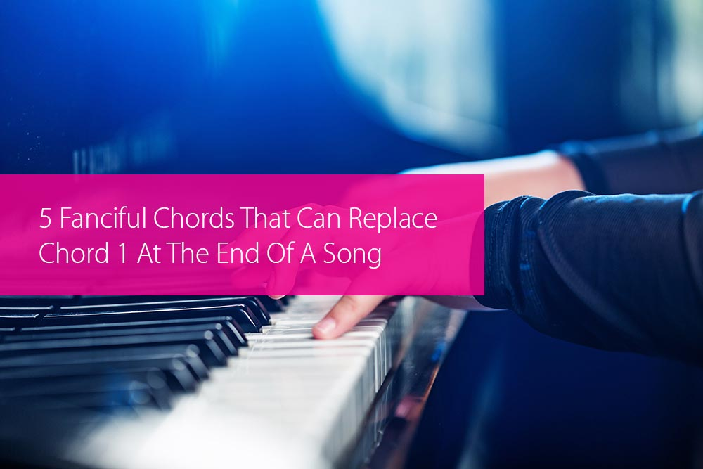 Post image for 5 Fanciful Chords That Can Replace Chord 1 At The End Of A Song