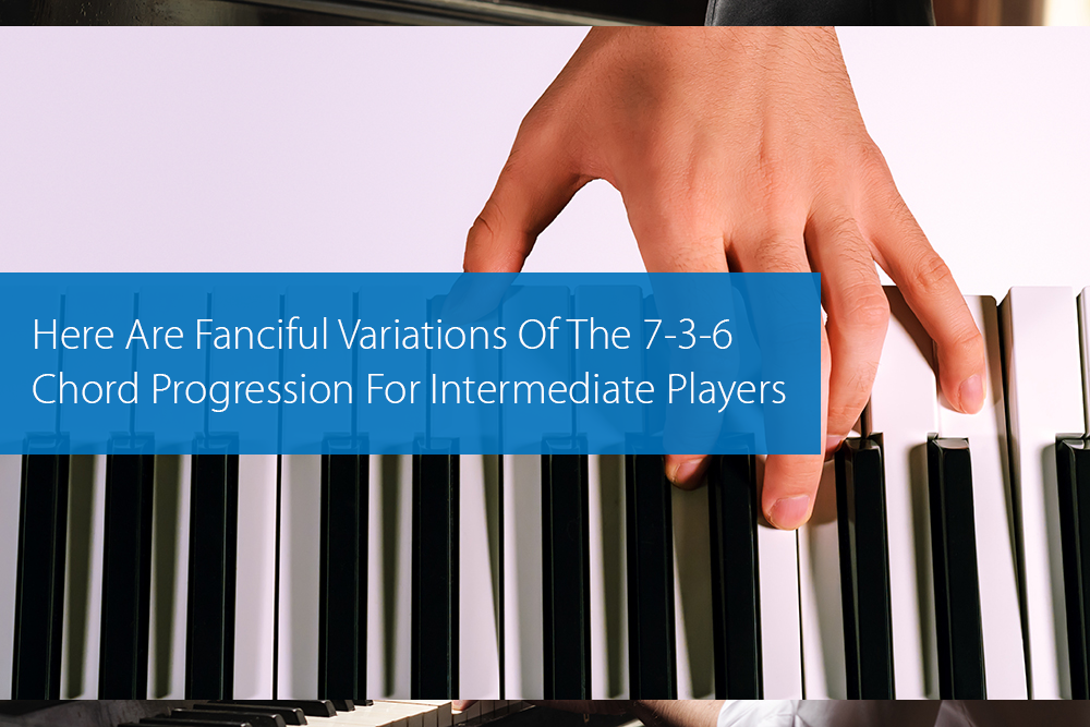 Thumbnail image for Here Are Fanciful Variations Of The 7-3-6 Chord Progression For Intermediate Players