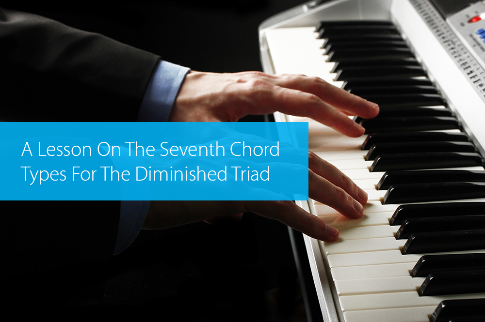 Post image for A Lesson On The Seventh Chord Types For The Diminished Triad