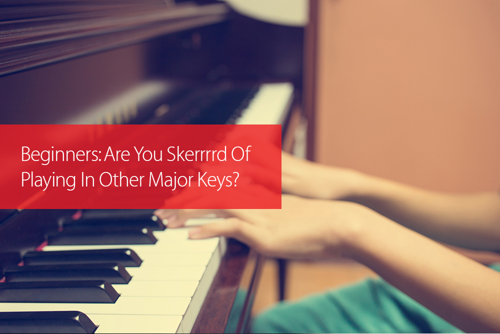 Post image for Beginners: Are You Skerrrrd Of Playing In Other Major Keys?