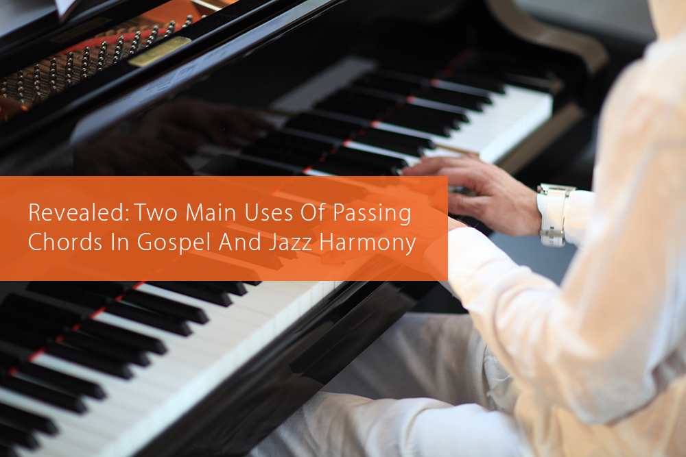 Revealed: Two Main Uses Of Passing Chords In Gospel And Jazz Harmony