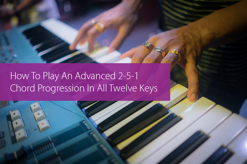 Post image for How To Play An Advanced 2-5-1 Chord Progression In All Twelve Keys