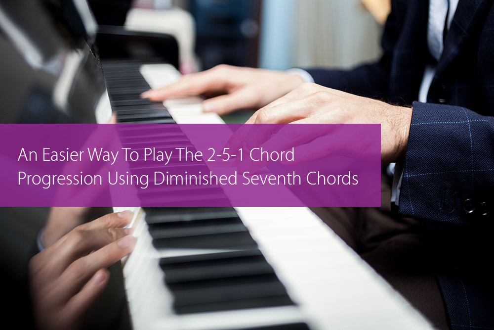 Post image for An Easier Way To Play The 2-5-1 Chord Progression Using Diminished Seventh Chords
