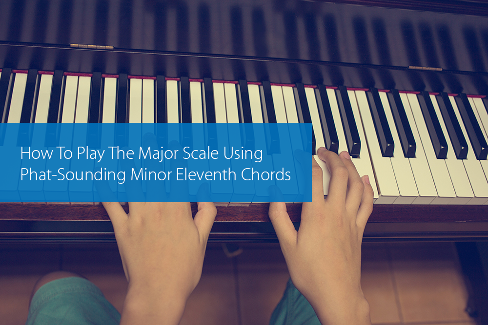 Post image for How To Play The Major Scale Using Phat-Sounding Minor Eleventh Chords