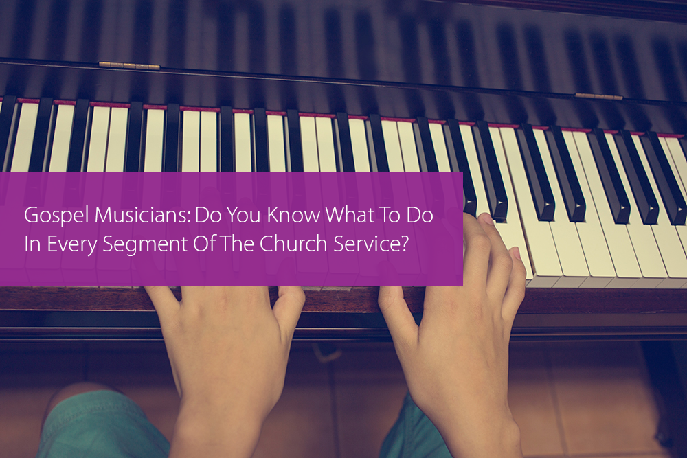 Post image for Gospel Musicians: Do You Know What To Do In Every Segment Of The Church Service?