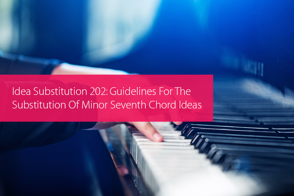 Thumbnail image for Idea Substitution 202: Guidelines For The Substitution Of Minor Seventh Chord Ideas