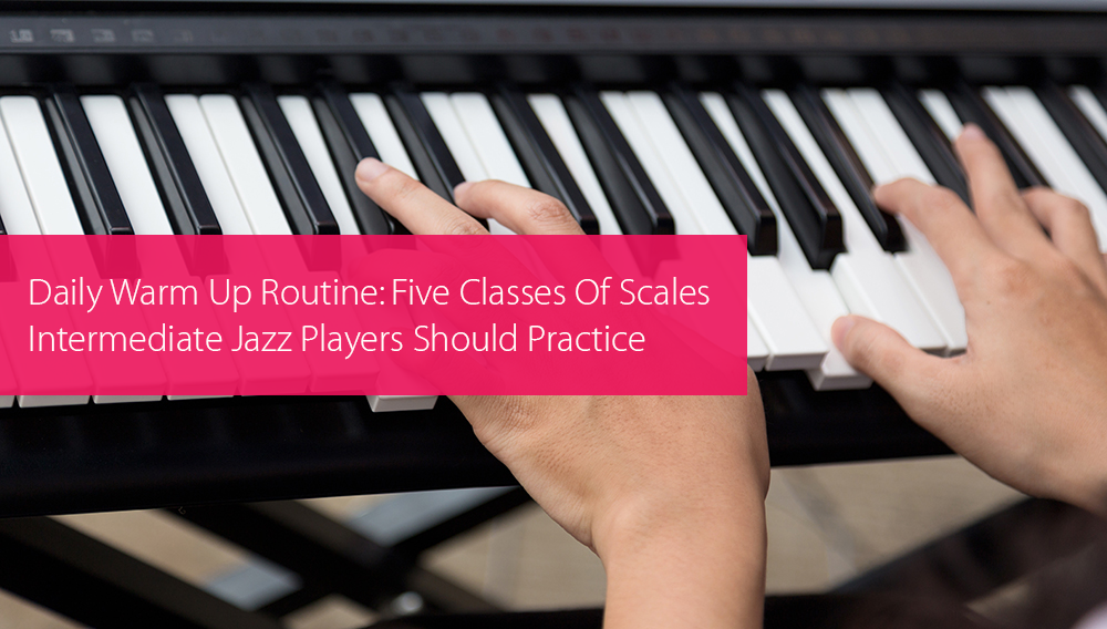 Post image for Daily Warm Up Routine: Five Classes Of Scales Intermediate Jazz Players Should Practice