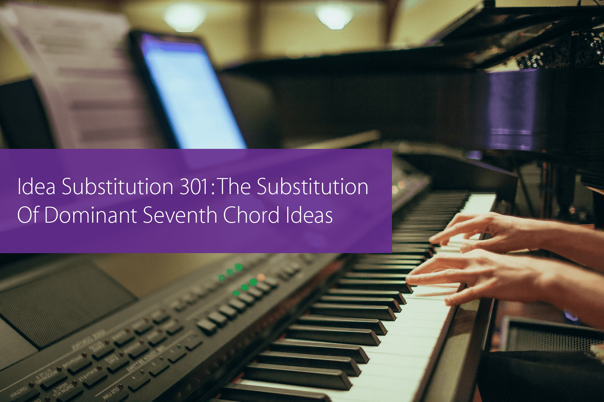 Post image for Idea Substitution 301: The Substitution Of Dominant Seventh Chord Ideas