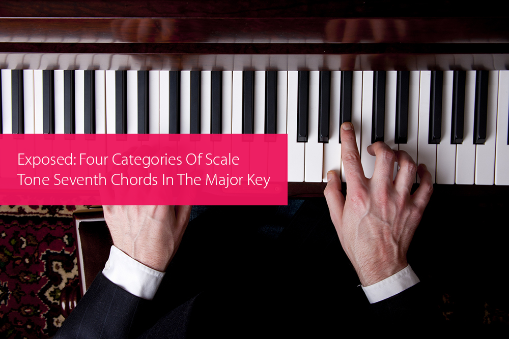 Post image for Exposed: Four Categories Of Scale Tone Seventh Chords In The Major Key