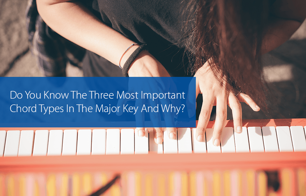 Post image for Do You Know The Three Most Important Chord Types In The Major Key And Why?