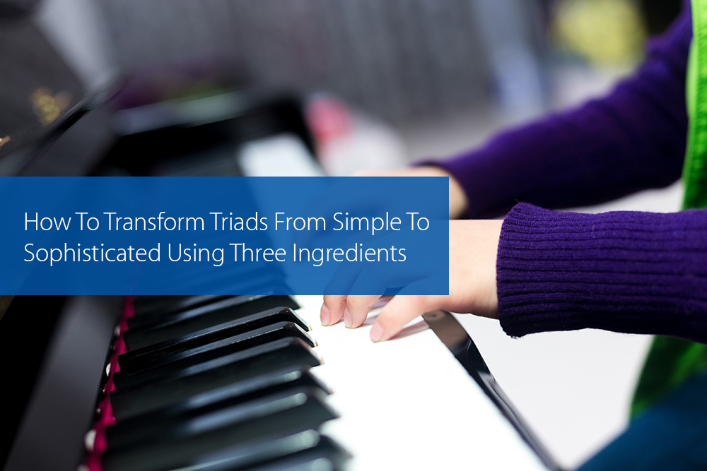 Thumbnail image for How To Transform Triads From Simple To Sophisticated Using Three Ingredients