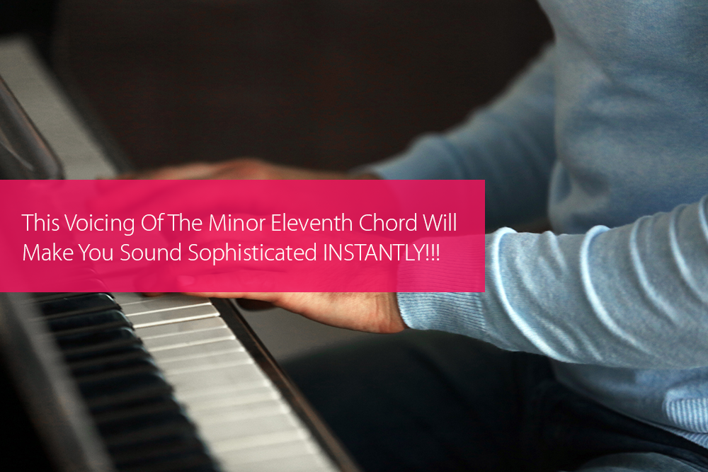 Post image for This Voicing Of The Minor Eleventh Chord Will Make You Sound Sophisticated INSTANTLY!!!