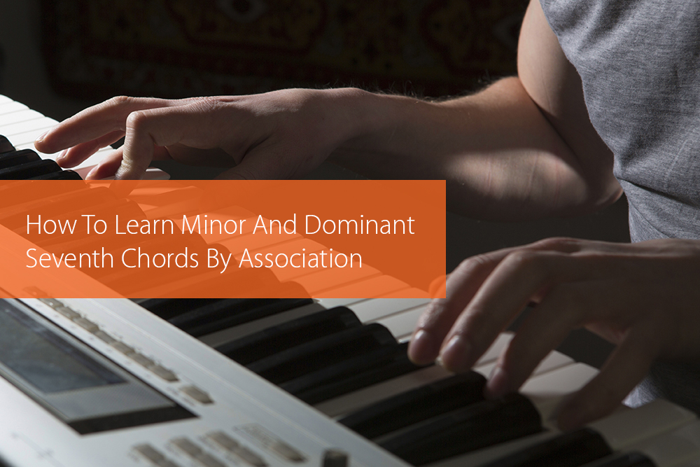 Post image for How To Learn Minor And Dominant Seventh Chords By Association