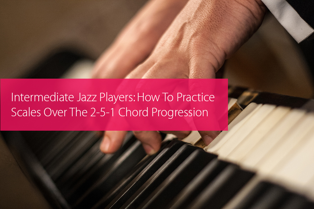 Post image for Intermediate Jazz Players: How To Practice Scales Over The 2-5-1 Chord Progression