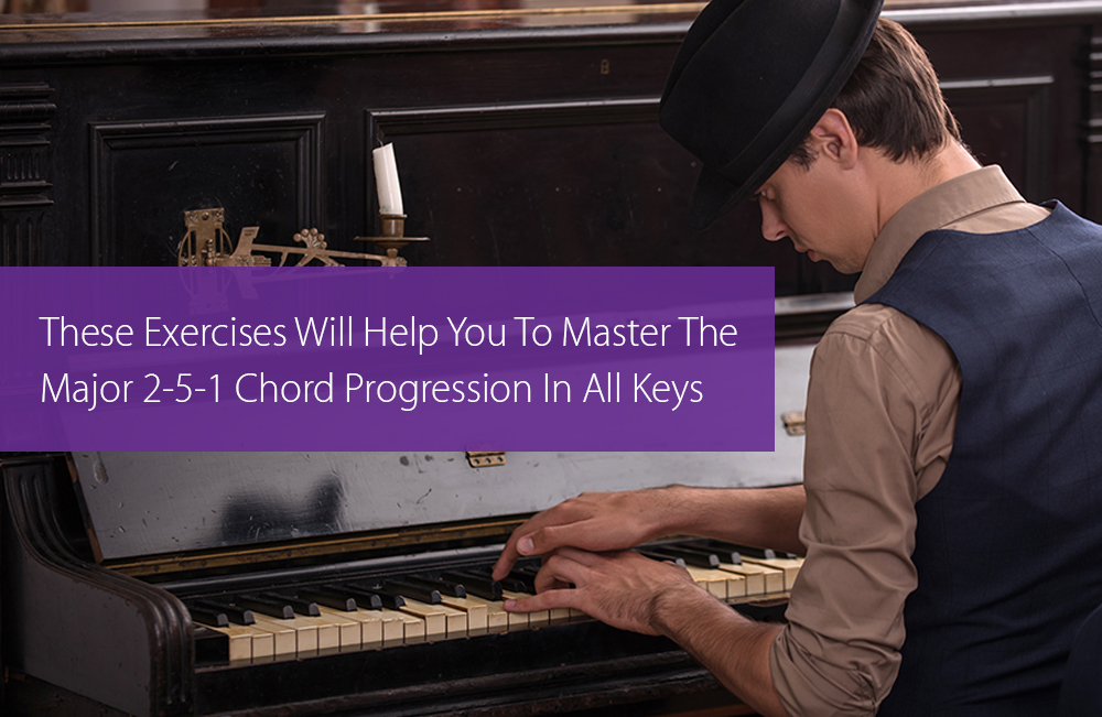 Post image for These Exercises Will Help You To Master The Major 2-5-1 Chord Progression In All Keys