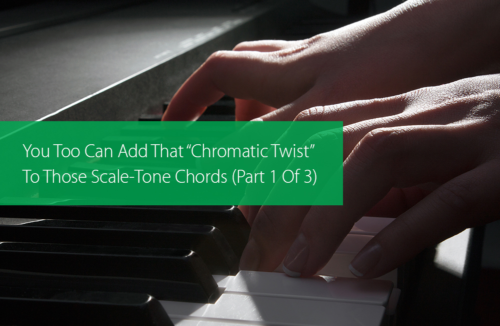 "Thumbnail image for You Too Can Add That ""Chromatic Twist"" To Those Scale-Tone Chords (Part 1 Of 3)"