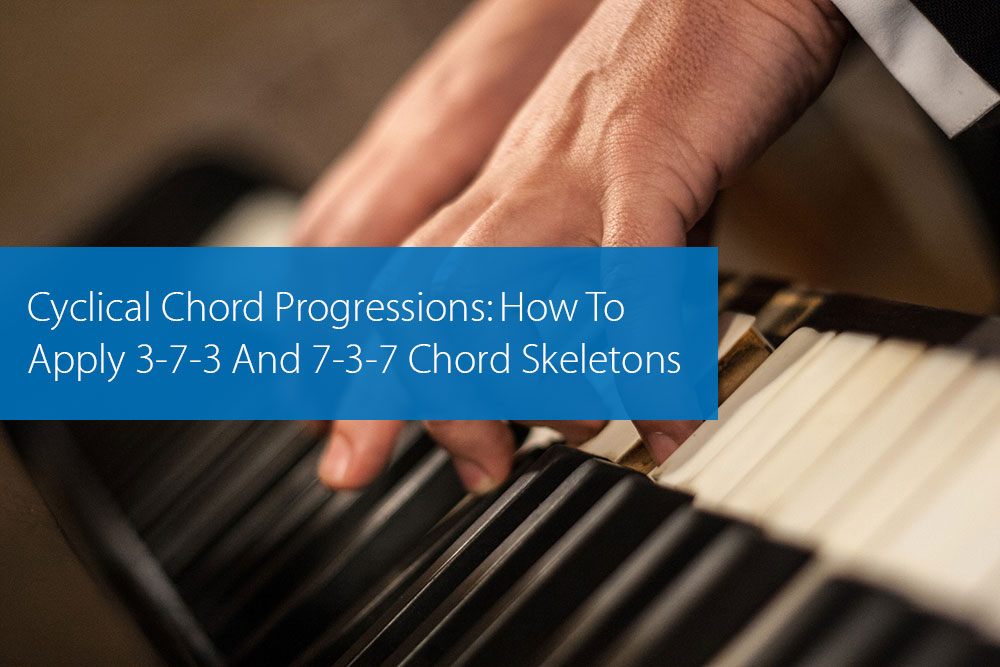 Post image for Cyclical Chord Progressions: How To Apply 3-7-3 And 7-3-7 Chord Skeletons