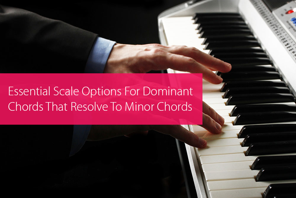 Thumbnail image for Essential Scale Options For Dominant Chords That Resolve To Minor Chords