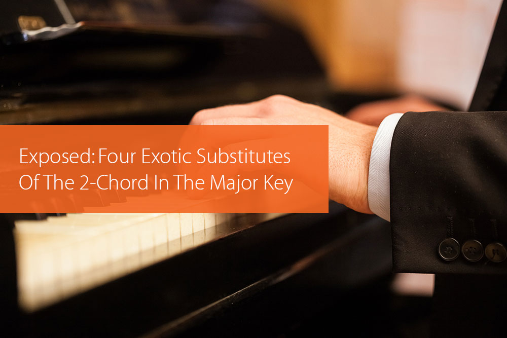 Thumbnail image for Exposed: Four Exotic Substitutes Of The 2-Chord In The Major Key
