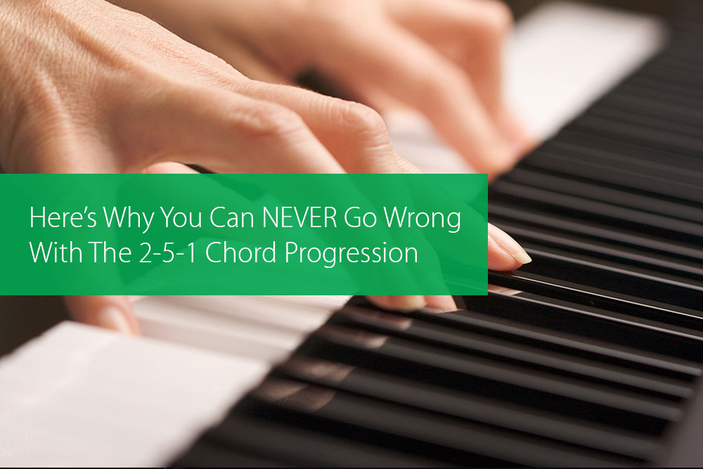 Post image for Here's Why You Can NEVER Go Wrong With The 2-5-1 Chord Progression
