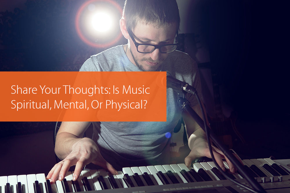 Post image for Share Your Thoughts: Is Music Spiritual, Mental, Or Physical?