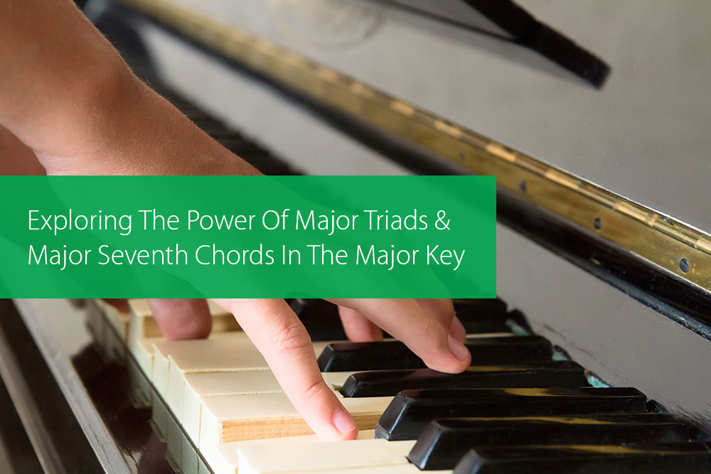 Post image for Exploring The Power Of Major Triads And Major Seventh Chords In The Major Key