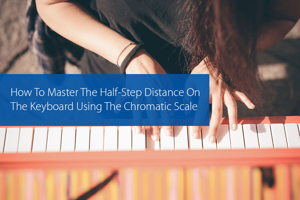 Post image for How To Master The Half-Step Distance On The Keyboard Using The Chromatic Scale