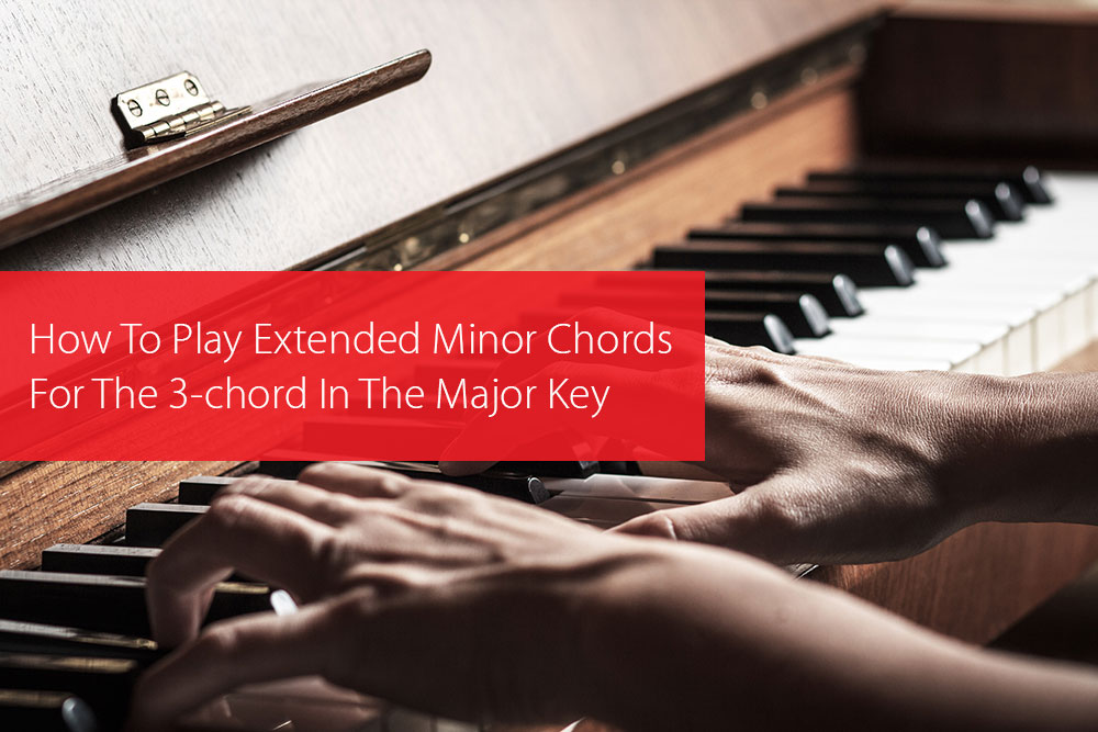 Thumbnail image for How To Play Extended Minor Chords For The 3-chord In The Major Key