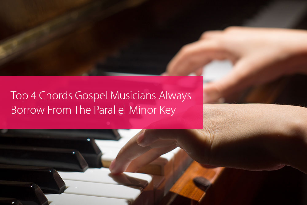 Post image for Top 4 Chords Gospel Musicians Always Borrow From The Parallel Minor Key