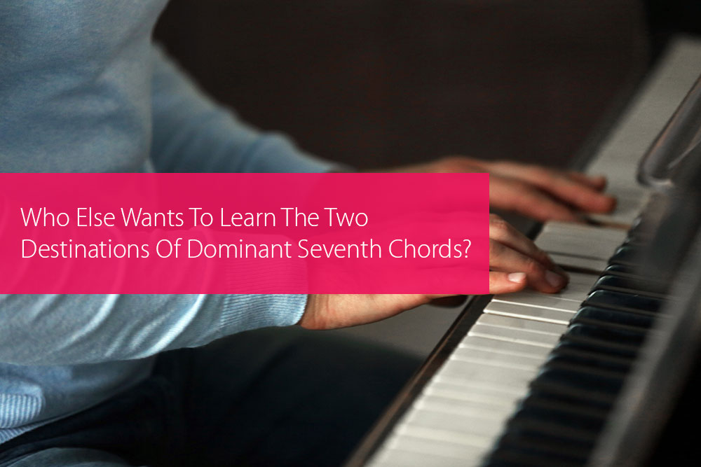 Thumbnail image for Who Else Wants To Learn The Two Destinations Of Dominant Seventh Chords?